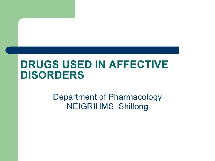 DRUGS USED IN AFFECTIVE DISORDERS Department of Pharmacology NEIGRIHMS, Shillong