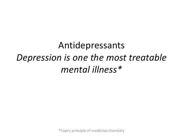 Antidepressants Depression is one the most treatable mental illness* *Foye's principle of medicinal chemistry