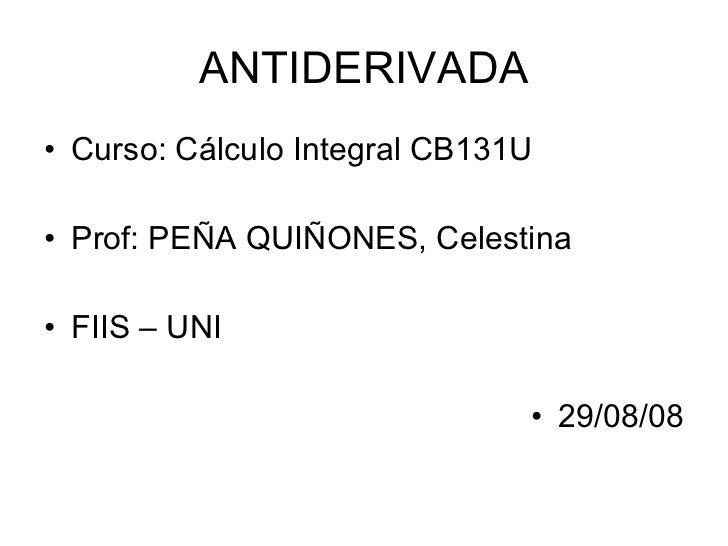 ANTIDERIVADA <ul><li>Curso: Cálculo Integral CB131U </li></ul><ul><li>Prof: PEÑA QUIÑONES, Celestina </li></ul><ul><li>FII...