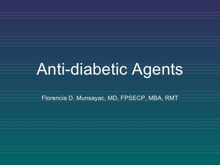 Anti-diabetic Agents Florencia D. Munsayac, MD, FPSECP, MBA, RMT