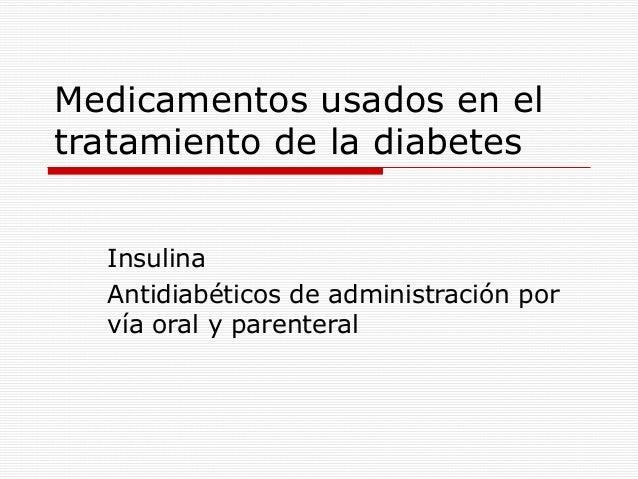 Medicamentos usados en eltratamiento de la diabetesInsulinaAntidiabéticos de administración porvía oral y parenteral
