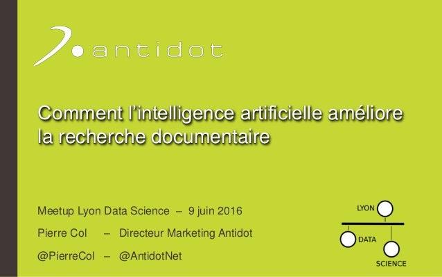 Comment l'intelligence artificielle améliore la recherche documentaire Meetup Lyon Data Science – 9 juin 2016 Pierre Col –...