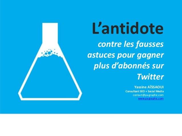 L'antidote contre les fausses astuces pour gagner plus d'abonnés sur Twitter Yassine AÏSSAOUI Consultant SEO + Social Medi...