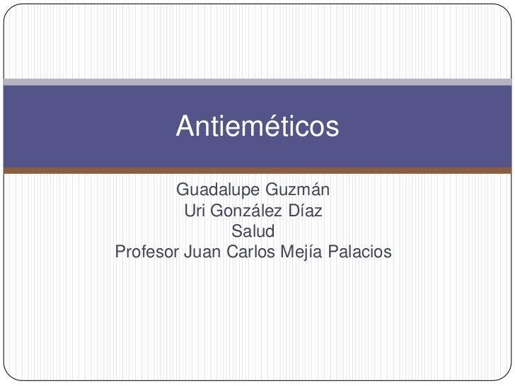 Guadalupe Guzmán<br />Uri González Díaz <br />Salud<br />Profesor Juan Carlos Mejía Palacios<br />Antieméticos<br />