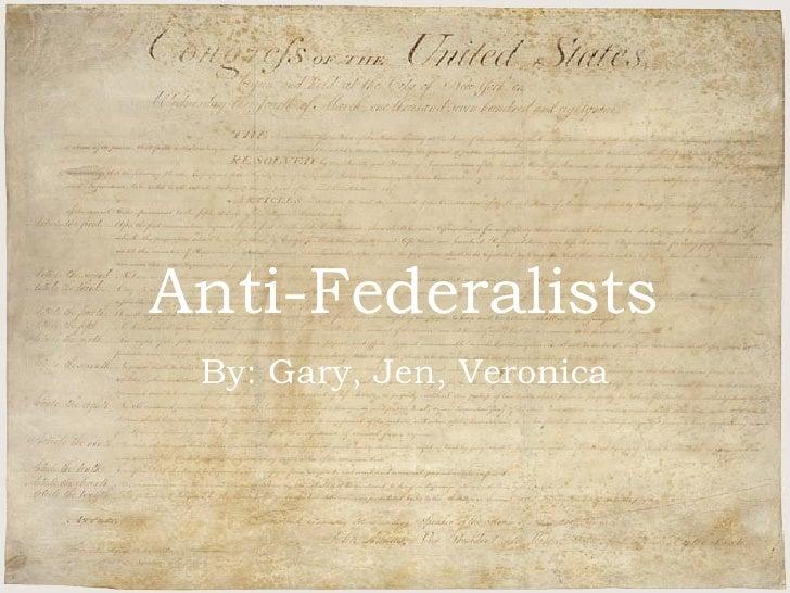 Anti-Federalists By Gary, Jen, and Veronica Anti-Federalists By: Gary, Jen, Veronica
