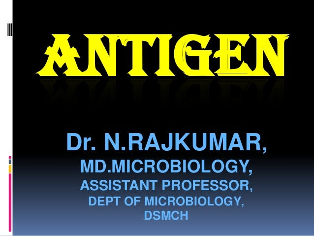 ANTIGENDr. N.RAJKUMAR, MD.MICROBIOLOGY, ASSISTANT PROFESSOR, DEPT OF MICROBIOLOGY,         DSMCH
