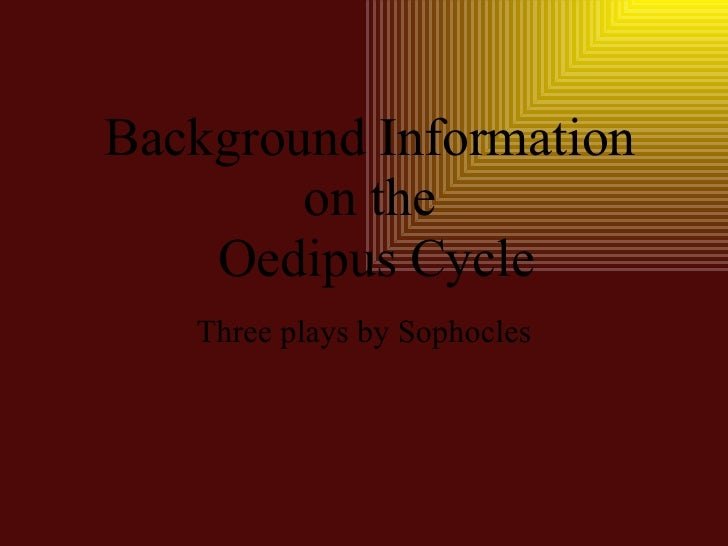 Background Information on the  Oedipus Cycle Three plays by Sophocles