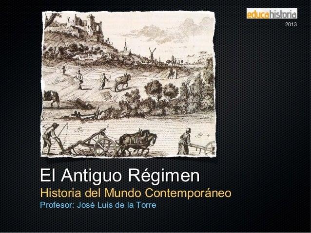 El Antiguo RégimenEl Antiguo Régimen Historia del Mundo Contemporáneo Profesor: José Luis de la Torre 20132013