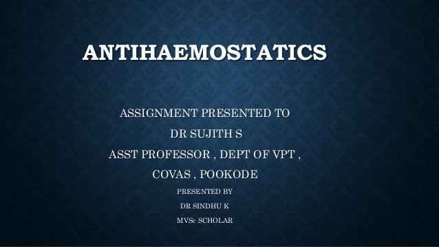 ANTIHAEMOSTATICS ASSIGNMENT PRESENTED TO DR SUJITH S ASST PROFESSOR , DEPT OF VPT , COVAS , POOKODE PRESENTED BY DR SINDHU...