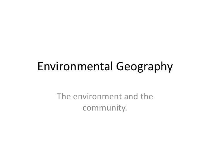 Environmental Geography<br />The environment and the community.<br />