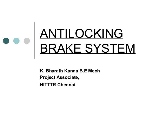 ANTILOCKING BRAKE SYSTEM K. Bharath Kanna B.E Mech Project Associate, NITTTR Chennai.