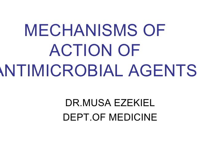 MECHANISMS OF      ACTION OFANTIMICROBIAL AGENTS      DR.MUSA EZEKIEL      DEPT.OF MEDICINE