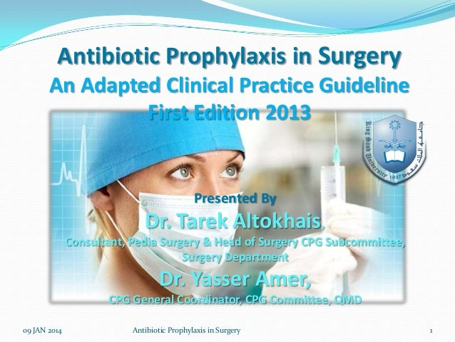 Antibiotic Prophylaxis in Surgery An Adapted Clinical Practice Guideline First Edition 2013  Presented By  Dr. Tarek Altok...