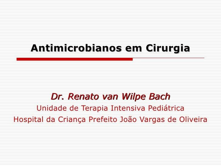 Antimicrobianos em Cirurgia Dr. Renato van Wilpe Bach Unidade de Terapia Intensiva Pediátrica Hospital da Criança Prefeito...