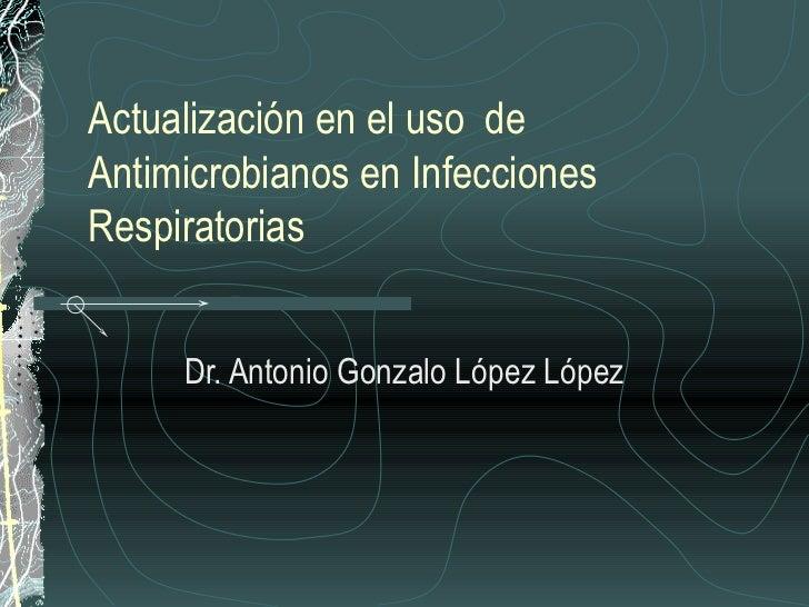 Actualización en el uso deAntimicrobianos en InfeccionesRespiratorias     Dr. Antonio Gonzalo López López
