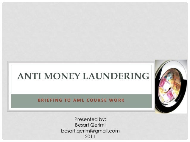 ANTI MONEY LAUNDERING   BRIEFING TO AML COURSE WORK               Presented by:                Besart Qerimi          besa...