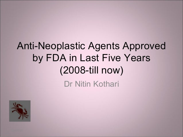 Anti-Neoplastic Agents Approved       by FDA in Last Five Years             (2008-till now)             Dr Nitin Kothari03...
