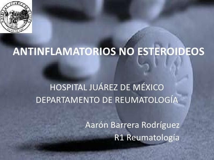 ANTINFLAMATORIOS NO ESTEROIDEOS<br />HOSPITAL JUÁREZ DE MÉXICO<br />DEPARTAMENTO DE REUMATOLOGÍA<br />Aarón Barrera Rodríg...