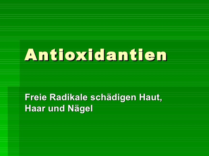 Antioxidantien Freie Radikale schädigen Haut, Haar und Nägel