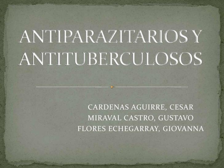 ANTIPARAZITARIOS Y ANTITUBERCULOSOS<br />CARDENAS AGUIRRE, CESAR<br />MIRAVAL CASTRO, GUSTAVO<br />FLORES ECHEGARRAY, GIOV...