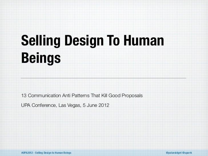 Selling Design To HumanBeings13 Communication Anti Patterns That Kill Good ProposalsUPA Conference, Las Vegas, 5 June 2012...