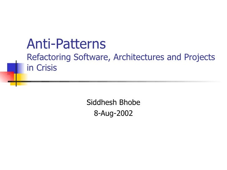 Anti-Patterns Refactoring Software, Architectures and Projects in Crisis Siddhesh Bhobe 8-Aug-2002
