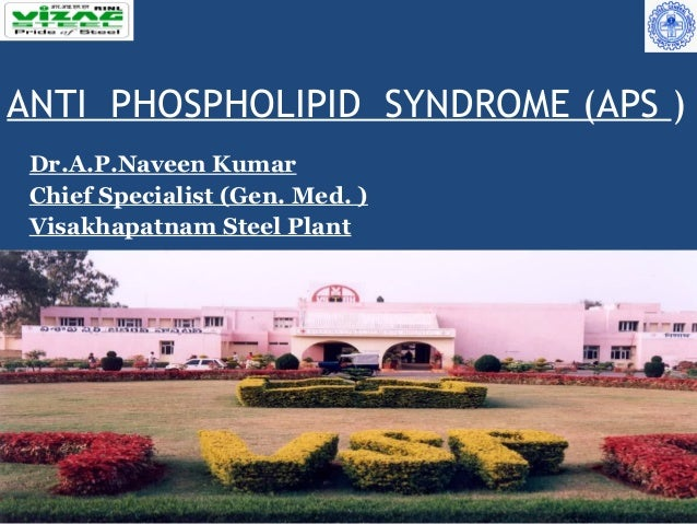 ANTI PHOSPHOLIPID SYNDROME (APS ) Dr.A.P.Naveen Kumar Chief Specialist (Gen. Med. ) Visakhapatnam Steel Plant