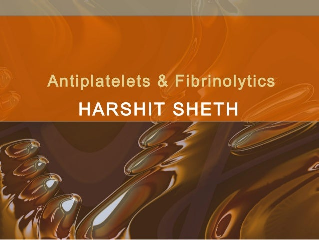Antiplatelets & Fibrinolytics HARSHIT SHETH
