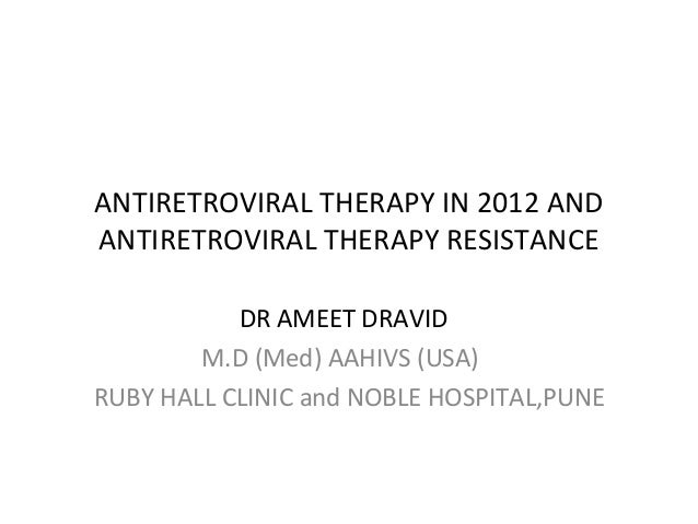 ANTIRETROVIRAL THERAPY IN 2012 AND ANTIRETROVIRAL THERAPY RESISTANCE DR AMEET DRAVID M.D (Med) AAHIVS (USA) RUBY HALL CLIN...