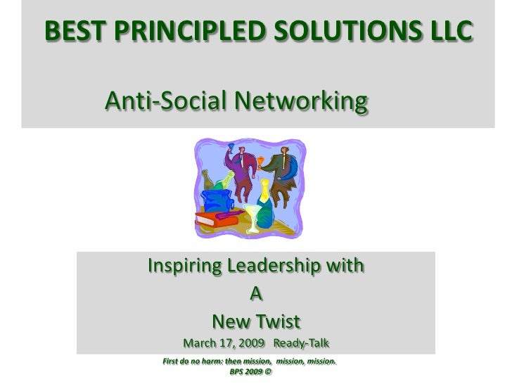 Best Principled Solutions LLCAnti-Social Networking<br />Inspiring Leadership with<br />A<br />New Twist<br />March 17, 20...