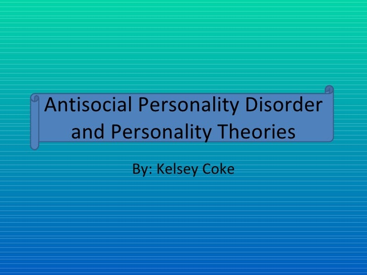 Antisocial Personality Disorder and Personality Theories By: Kelsey Coke
