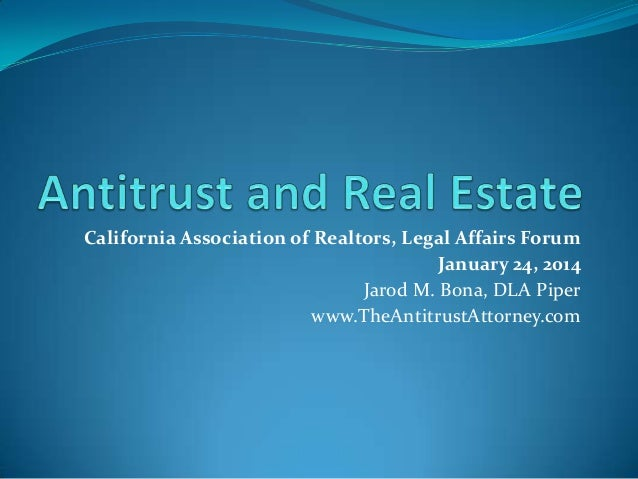 California Association of Realtors, Legal Affairs Forum January 24, 2014 Jarod M. Bona, DLA Piper www.TheAntitrustAttorney...