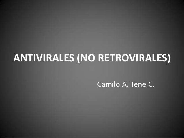 ANTIVIRALES (NO RETROVIRALES) Camilo A. Tene C.