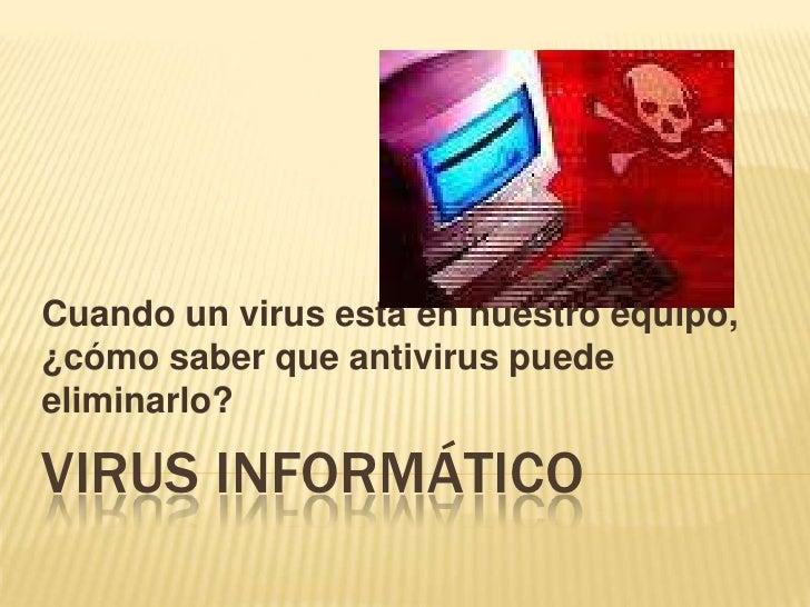 VIRUS INFORMÁTICO<br />Cuando un virus está en nuestro equipo, ¿cómo saber que antivirus puede eliminarlo?<br />