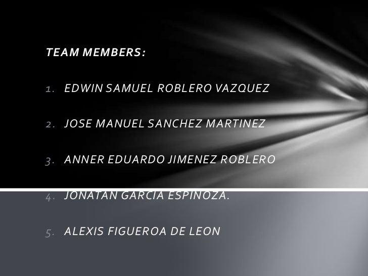 TEAM MEMBERS:<br />EDWIN SAMUEL ROBLERO VAZQUEZ<br />JOSE MANUEL SANCHEZ MARTINEZ<br />ANNER EDUARDO JIMENEZ ROBLERO<br />...