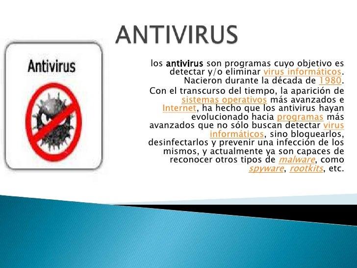 los antivirus son programas cuyo objetivo es     detectar y/o eliminar virus informáticos.         Nacieron durante la déc...