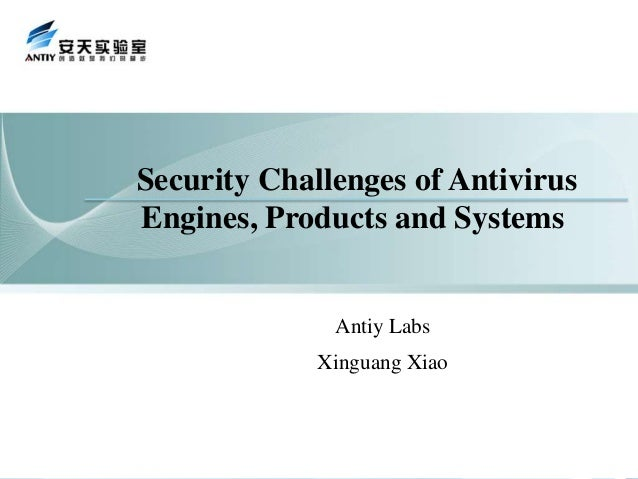 Security Challenges of AntivirusEngines, Products and Systems              Antiy Labs             Xinguang Xiao