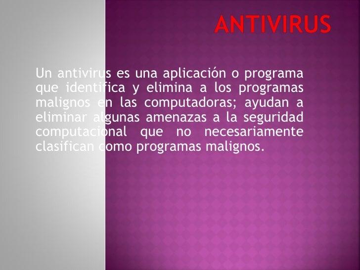 Un antivirus es una aplicación o programa que identifica y elimina a los programas malignos en las computadoras; ayudan a ...