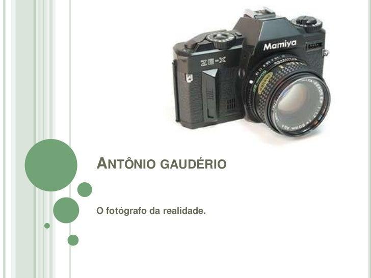 ANTÔNIO GAUDÉRIOO fotógrafo da realidade.