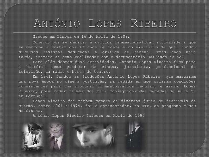 António Lopes Ribeiro<br />Nasceu em Lisboa em 16 de Abril de 1908;<br />Começou por se dedicar à crítica cinematográfica...