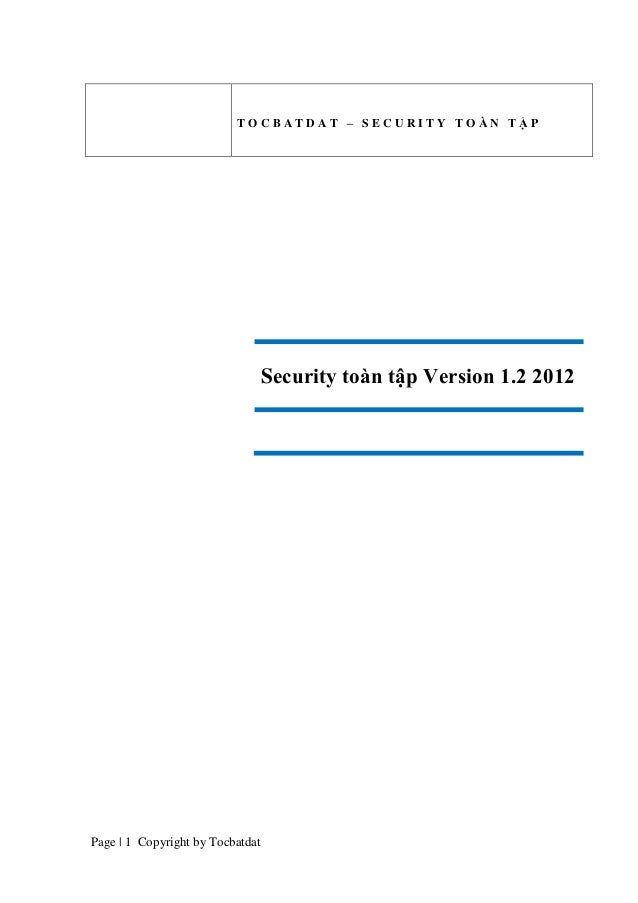 TOCBATDAT – SECURITY TOÀN TẬP  Security toàn tập Version 1.2 2012  Page | 1 Copyright by Tocbatdat