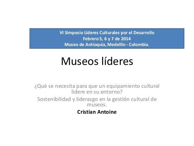 VI Simposio Líderes Culturales por el Desarrollo Febrero 5, 6 y 7 de 2014 Museo de Antioquia, Medellín - Colombia.  Museos...