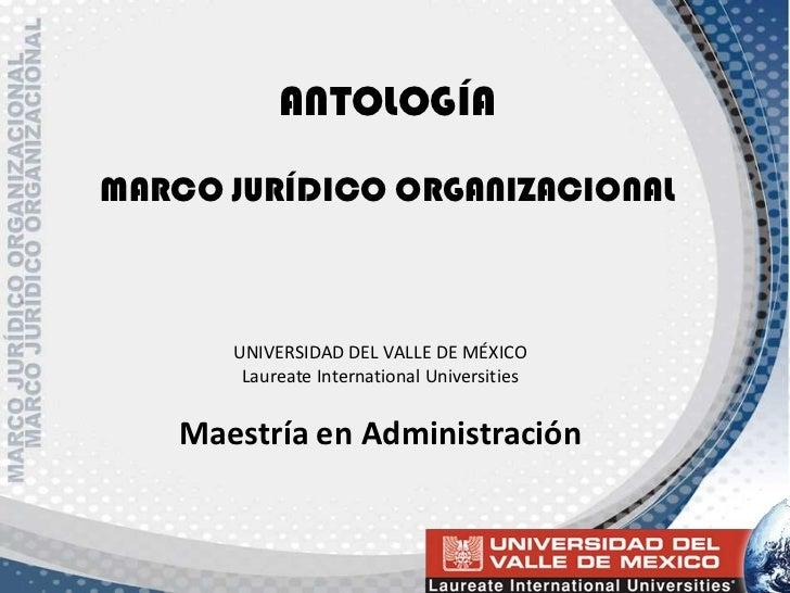 ANTOLOGÍAMARCO JURÍDICO ORGANIZACIONAL<br />UNIVERSIDAD DEL VALLE DE MÉXICO <br />Laureate International Universities<br /...
