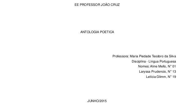 EE PROFESSOR JOÃO CRUZ ANTOLOGIA POETICA Professora: Maria Piedade Teodoro da Silva Disciplina - Língua Portuguesa Nomes: ...