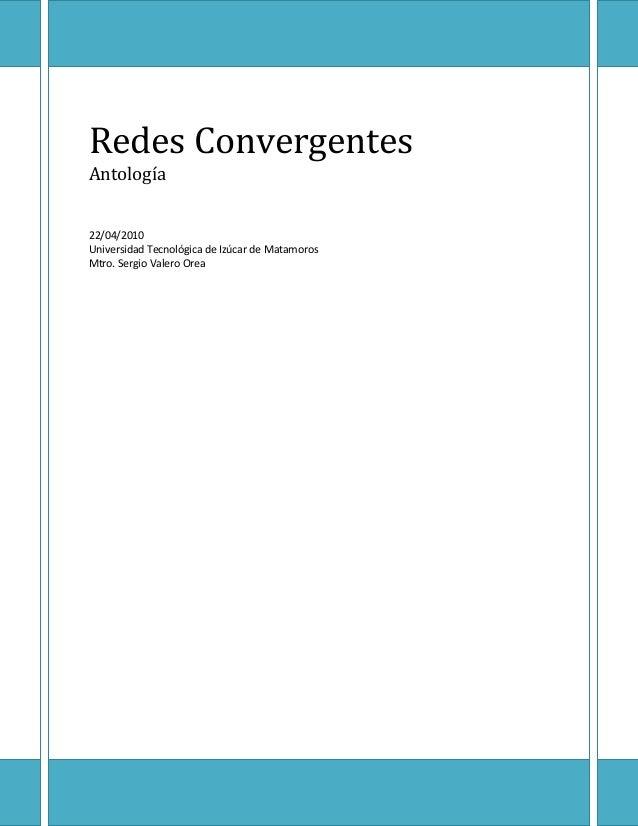 Redes Convergentes Antología 22/04/2010 Universidad Tecnológica de Izúcar de Matamoros Mtro. Sergio Valero Orea