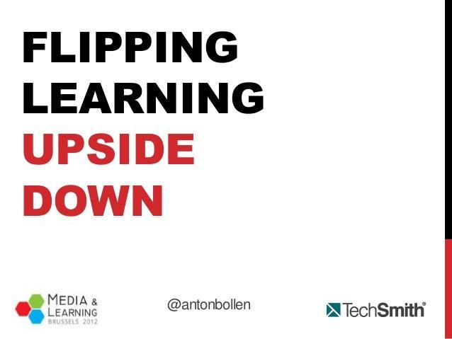 M&L 2012 - Flipping learning upside-down - by Anton Bollen