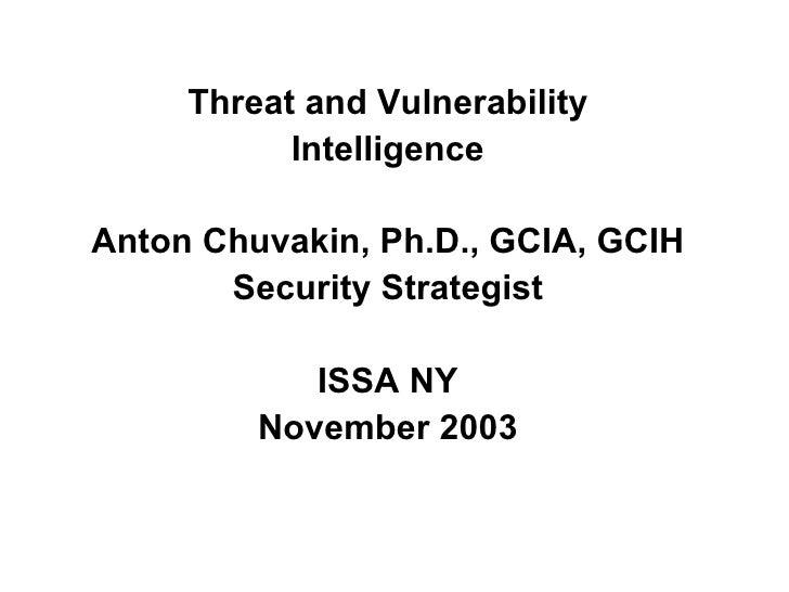 <ul><li>Threat and Vulnerability </li></ul><ul><li>Intelligence </li></ul><ul><li>Anton Chuvakin, Ph.D., GCIA, GCIH </li><...