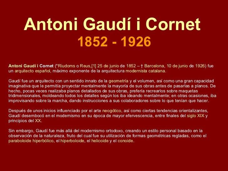 Antoni Gaudí i Cornet  1852 - 1926 Antoni   Gaudí  i  Cornet  (* Riudoms  o  Reus , [1]   25 de junio  de  1852  – †  Barc...