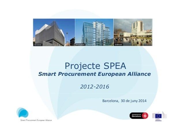 Projecte SPEA Smart Procurement European Alliance 2012-2016 Barcelona, 30 de juny 2014