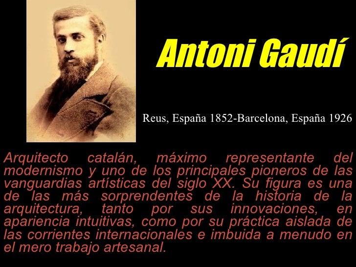 Antoni Gaudí Arquitecto catalán, máximo representante del modernismo y uno de los principales pioneros de las vanguardias ...